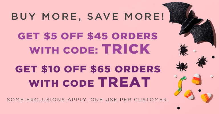 Use Code TRICK & Save $5 Off 45 or Use Code: TREAT & Save $10 Off $65!