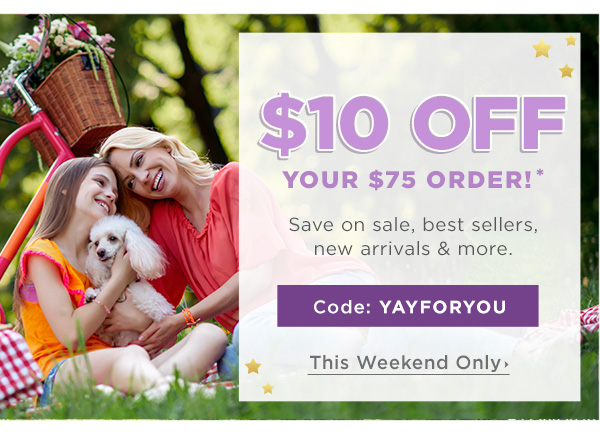 $10 OFF $75 Orders!* Code: YAYFORYOU